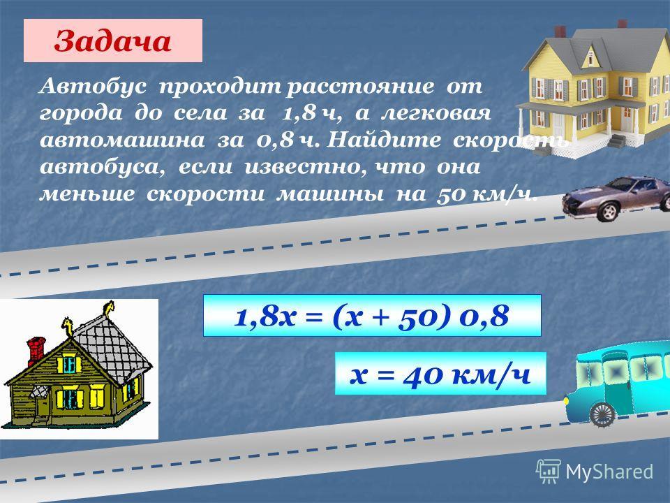 Задача Автобус проходит расстояние от города до села за 1,8 ч, а легковая автомашина за 0,8 ч. Найдите скорость автобуса, если известно, что она меньше скорости машины на 50 км/ч. 1,8х = (х + 50) 0,8 х = 40 км/ч