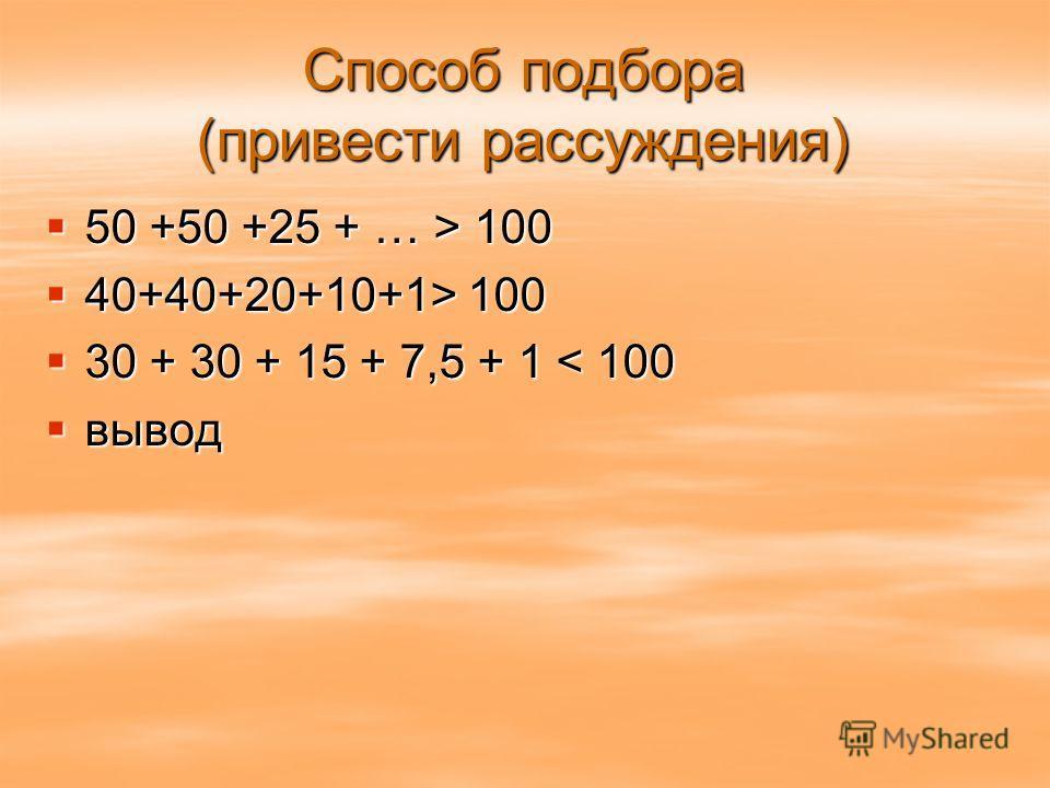 Способ подбора (привести рассуждения) 50 +50 +25 + … > 100 50 +50 +25 + … > 100 40+40+20+10+1> 100 40+40+20+10+1> 100 30 + 30 + 15 + 7,5 + 1 < 100 30 + 30 + 15 + 7,5 + 1 < 100 вывод вывод