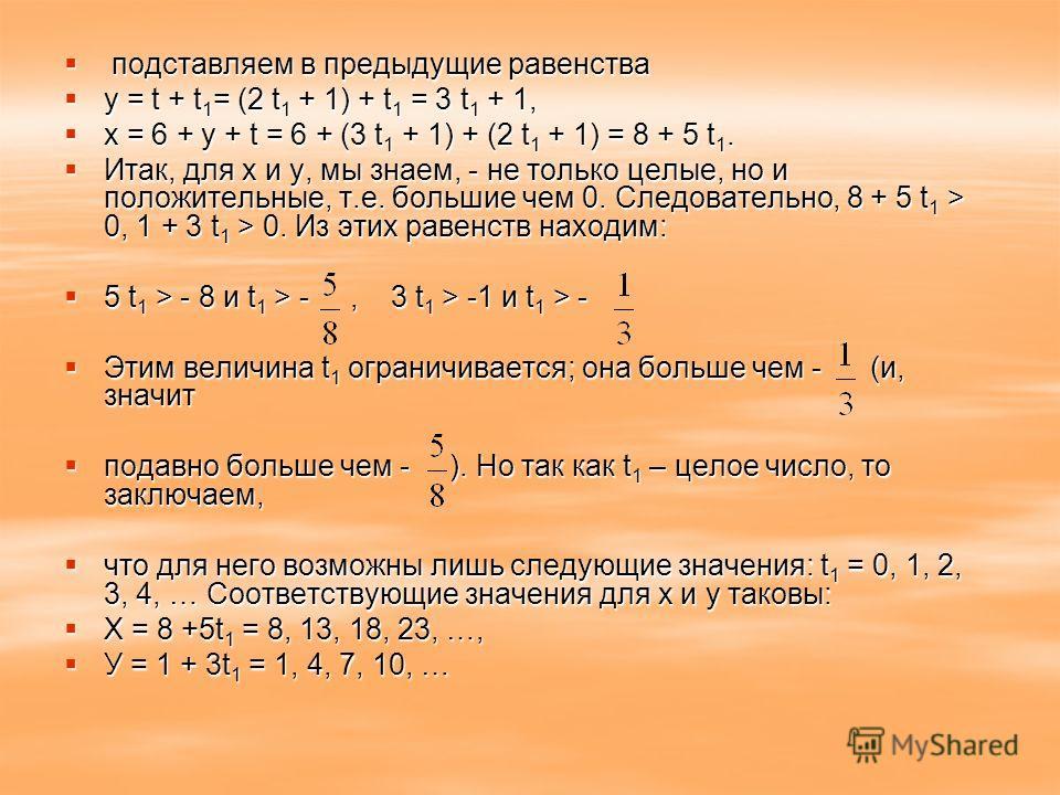 подставляем в предыдущие равенства подставляем в предыдущие равенства у = t + t 1 = (2 t 1 + 1) + t 1 = 3 t 1 + 1, у = t + t 1 = (2 t 1 + 1) + t 1 = 3 t 1 + 1, x = 6 + y + t = 6 + (3 t 1 + 1) + (2 t 1 + 1) = 8 + 5 t 1. x = 6 + y + t = 6 + (3 t 1 + 1)