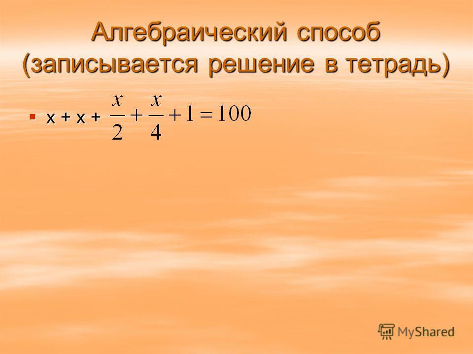 Алгебраический способ (записывается решение в тетрадь) х + х + х + х +