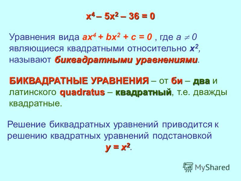 х 4 – 5х 2 – 36 = 0 биквадратными уравнениями Уравнения вида ax 4 + bx 2 + c = 0, где а 0 являющиеся квадратными относительно х 2, называют биквадратными уравнениями. БИКВАДРАТНЫЕ УРАВНЕНИЯбидва quadratusквадратный БИКВАДРАТНЫЕ УРАВНЕНИЯ – от би – дв