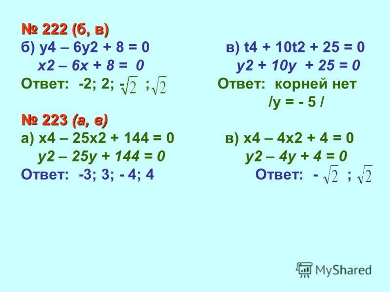 222 (б, в) 222 (б, в) б) у4 – 6у2 + 8 = 0 в) t4 + 10t2 + 25 = 0 х2 – 6х + 8 = 0 у2 + 10у + 25 = 0 Ответ: -2; 2; - ; Ответ: корней нет /у = - 5 / 223 (а, в) 223 (а, в) а) х4 – 25х2 + 144 = 0 в) х4 – 4х2 + 4 = 0 у2 – 25у + 144 = 0 у2 – 4у + 4 = 0 Ответ