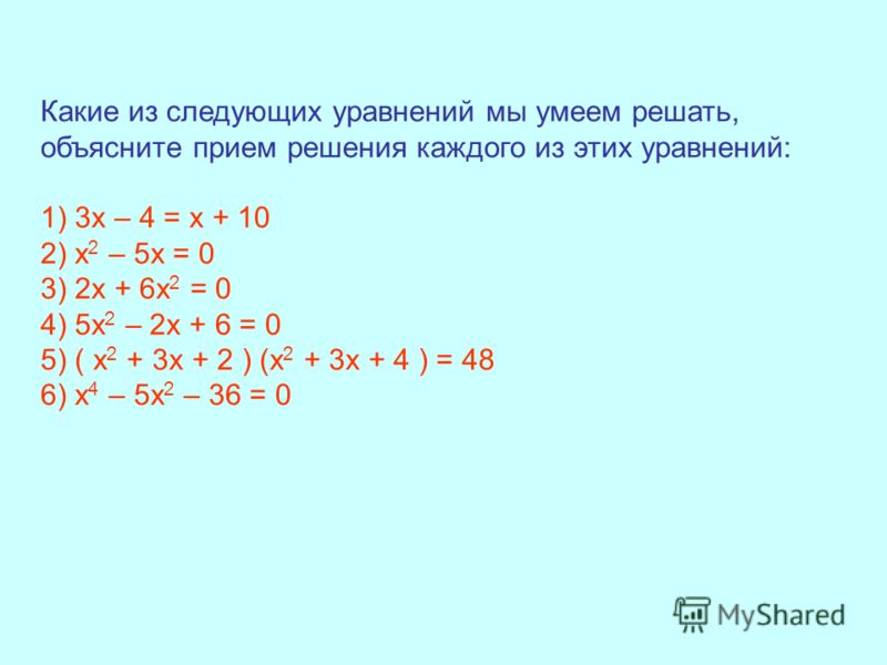 Какие из следующих уравнений мы умеем решать, объясните прием решения каждого из этих уравнений: 1) 3х – 4 = х + 10 2) х 2 – 5х = 0 3) 2х + 6х 2 = 0 4) 5х 2 – 2х + 6 = 0 5) ( х 2 + 3х + 2 ) (х 2 + 3х + 4 ) = 48 6) х 4 – 5х 2 – 36 = 0
