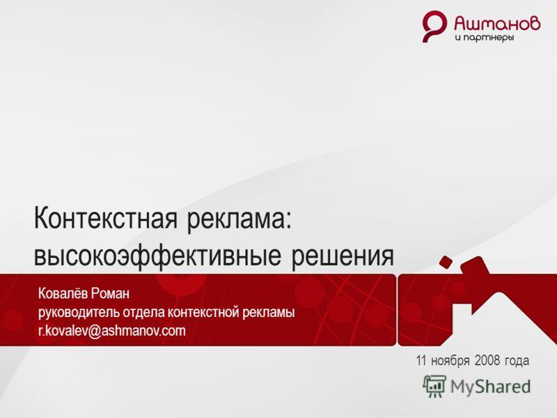 Контекстная реклама: высокоэффективные решения Ковалёв Роман руководитель отдела контекстной рекламы r.kovalev@ashmanov.com 11 ноября 2008 года