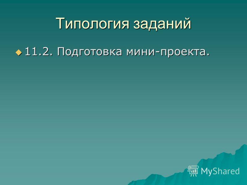 Типология заданий 11.2. Подготовка мини-проекта. 11.2. Подготовка мини-проекта.