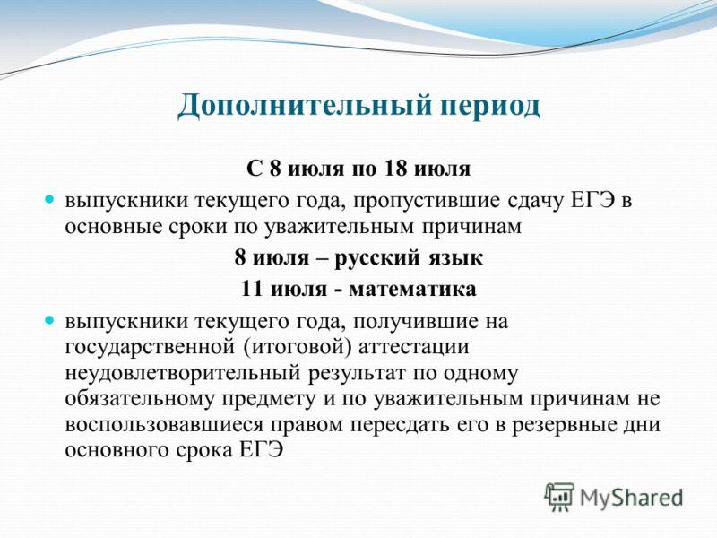 С 8 июля по 18 июля выпускники текущего года, пропустившие сдачу ЕГЭ в основные сроки по уважительным причинам 8 июля – русский язык 11 июля - математика выпускники текущего года, получившие на государственной (итоговой) аттестации неудовлетворительн