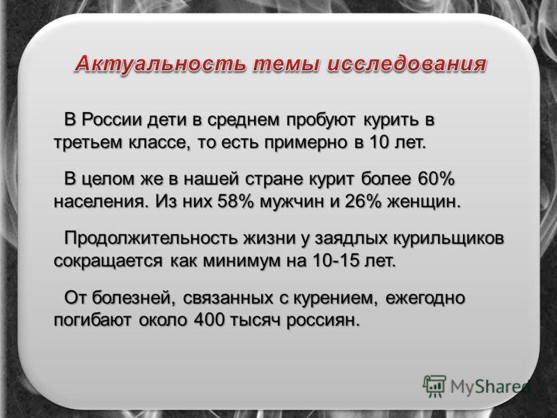 В России дети в среднем пробуют курить в третьем классе, то есть примерно в 10 лет. В целом же в нашей стране курит более 60% населения. Из них 58% мужчин и 26% женщин. В целом же в нашей стране курит более 60% населения. Из них 58% мужчин и 26% женщ