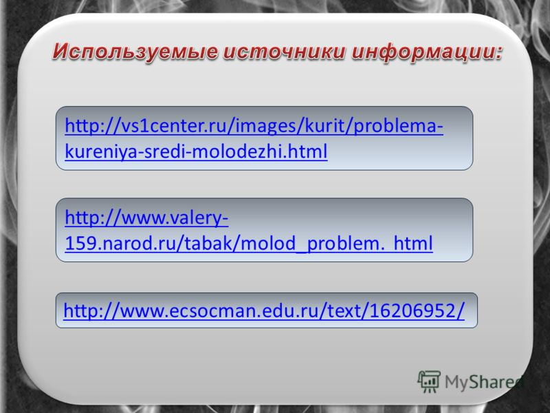 http://vs1center.ru/images/kurit/problema- kureniya-sredi-molodezhi.html http://www.ecsocman.edu.ru/text/16206952/ http://www.valery- 159.narod.ru/tabak/molod_problem. html