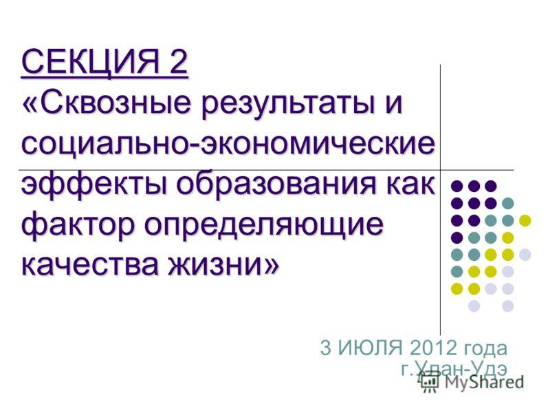 3 ИЮЛЯ 2012 года г.Улан-Удэ СЕКЦИЯ 2 «Сквозные результаты и социально-экономические эффекты образования как фактор определяющие качества жизни»