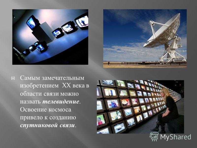Самым замечательным изобретением XX века в области связи можно назвать телевидение. Освоение космоса привело к созданию спутниковой связи.