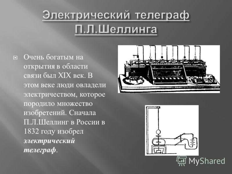 Очень богатым на открытия в области связи был XIX век. В этом веке люди овладели электричеством, которое породило множество изобретений. Сначала П. Л. Шеллинг в России в 1832 году изобрел электрический телеграф.