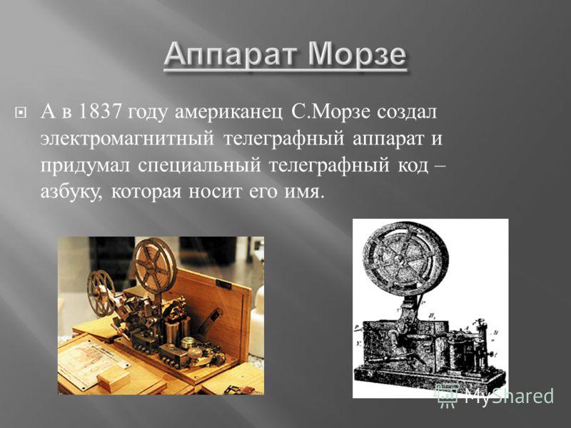 А в 1837 году американец С. Морзе создал электромагнитный телеграфный аппарат и придумал специальный телеграфный код – азбуку, которая носит его имя.