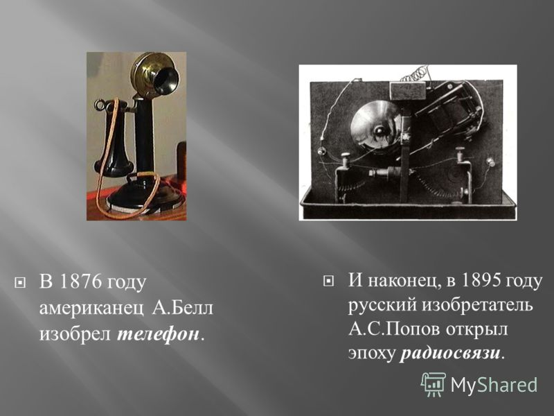В 1876 году американец А. Белл изобрел телефон. И наконец, в 1895 году русский изобретатель А. С. Попов открыл эпоху радиосвязи.