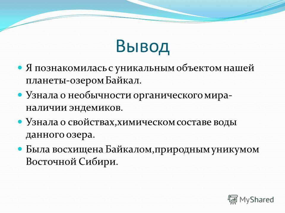 Вывод Я познакомилась с уникальным объектом нашей планеты-озером Байкал. Узнала о необычности органического мира- наличии эндемиков. Узнала о свойствах,химическом составе воды данного озера. Была восхищена Байкалом,природным уникумом Восточной Сибири