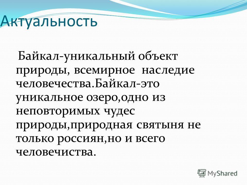Актуальность Байкал-уникальный объект природы, всемирное наследие человечества.Байкал-это уникальное озеро,одно из неповторимых чудес природы,природная святыня не только россиян,но и всего человечиства.