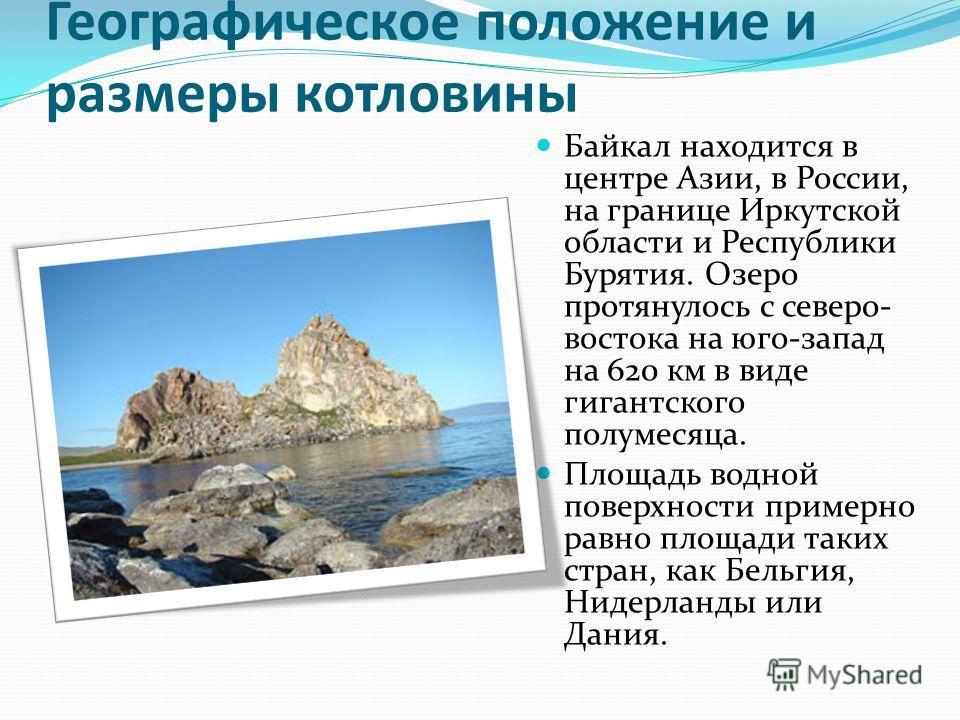 Географическое положение и размеры котловины Байкал находится в центре Азии, в России, на границе Иркутской области и Республики Бурятия. Озеро протянулось с северо- востока на юго-запад на 620 км в виде гигантского полумесяца. Площадь водной поверхн