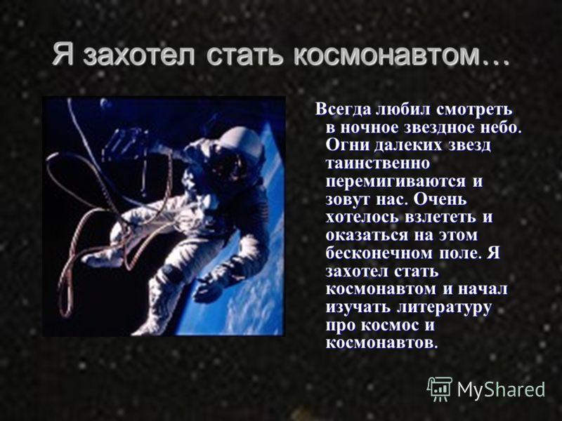 Я захотел стать космонавтом… Всегда любил смотреть в ночное звездное небо. Огни далеких звезд таинственно перемигиваются и зовут нас. Очень хотелось взлететь и оказаться на этом бесконечном поле. Я захотел стать космонавтом и начал изучать литературу