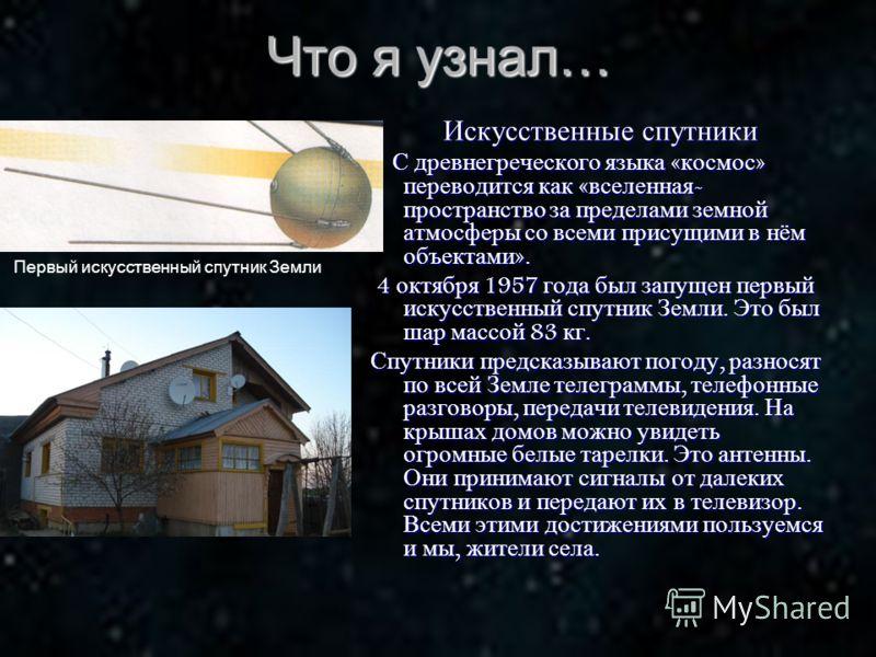 Что я узнал… Искусственные спутники Искусственные спутники С древнегреческого языка « космос » переводится как « вселенная - пространство за пределами земной атмосферы со всеми присущими в нём объектами ». С древнегреческого языка « космос » переводи