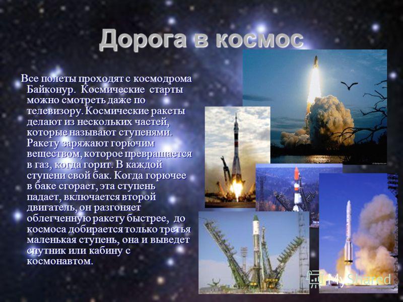 Дорога в космос Все полеты проходят с космодрома Байконур. Космические старты можно смотреть даже по телевизору. Космические ракеты делают из нескольких частей, которые называют ступенями. Ракету заряжают горючим веществом, которое превращается в газ