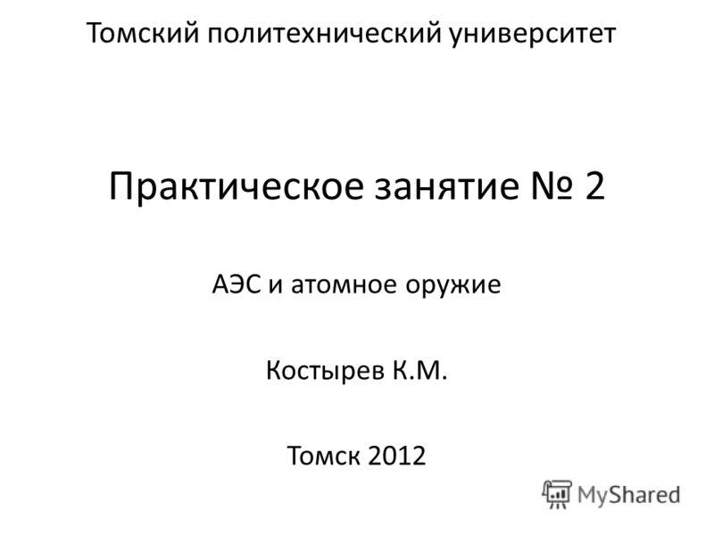 Практическое занятие 2 АЭС и атомное оружие Костырев К.М. Томск 2012 Томский политехнический университет