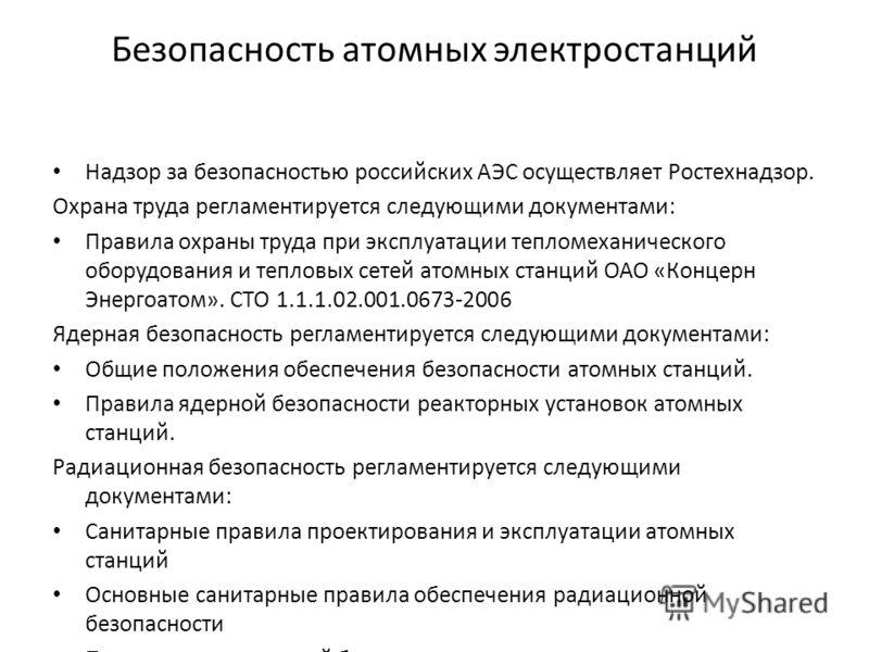 Безопасность атомных электростанций Надзор за безопасностью российских АЭС осуществляет Ростехнадзор. Охрана труда регламентируется следующими документами: Правила охраны труда при эксплуатации тепломеханического оборудования и тепловых сетей атомных