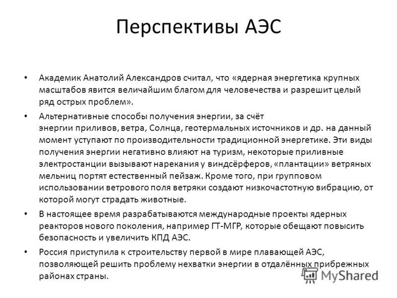Перспективы АЭС Академик Анатолий Александров считал, что «ядерная энергетика крупных масштабов явится величайшим благом для человечества и разрешит целый ряд острых проблем». Альтернативные способы получения энергии, за счёт энергии приливов, ветра,
