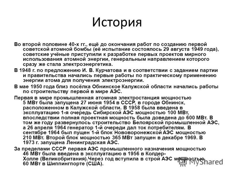История Во второй половине 40-х гг., ещё до окончания работ по созданию первой советской атомной бомбы (её испытание состоялось 29 августа 1949 года), советские учёные приступили к разработке первых проектов мирного использования атомной энергии, ген