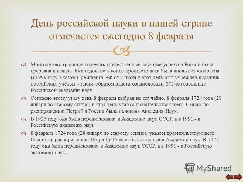 Многолетняя традиция отмечать отечественные научные успехи в России была прервана в начале 90- х годов, но в конце прошлого века была вновь возобновлена. В 1999 году Указом Президента РФ от 7 июня в этот день был учреждён праздник российских учёных -
