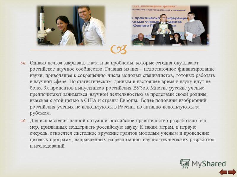 Однако нельзя закрывать глаза и на проблемы, которые сегодня окутывают российское научное сообщество. Главная из них – недостаточное финансирование науки, приводящее к сокращению числа молодых специалистов, готовых работать в научной сфере. По статис