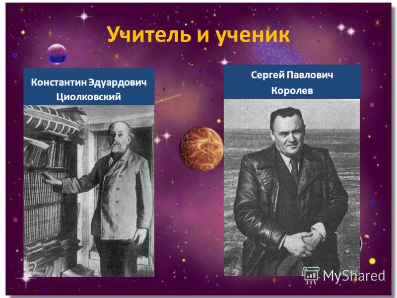 Учитель и ученик Константин Эдуардович Циолковский Сергей Павлович Королев