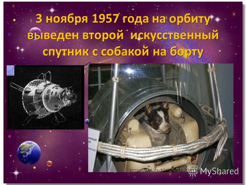 3 ноября 1957 года на орбиту выведен второй искусственный спутник с собакой на борту