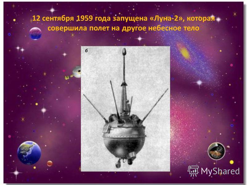 12 сентября 1959 года запущена «Луна-2», которая совершила полет на другое небесное тело
