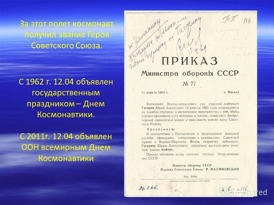 За этот полет космонавт получил звание Героя Советского Союза. С 1962 г. 12.04 объявлен государственным праздником – Днем Космонавтики. С 2011г. 12.04 объявлен ООН всемирным Днем Космонавтики