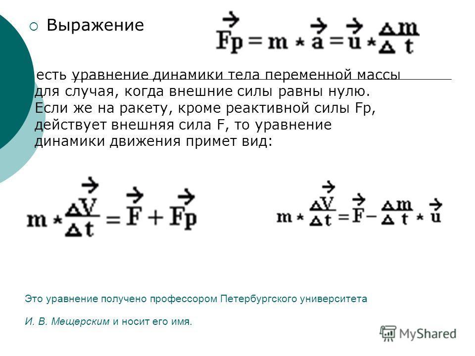 Это уравнение получено профессором Петербургского университета И. В. Мещерским и носит его имя. Выражение есть уравнение динамики тела переменной массы для случая, когда внешние силы равны нулю. Если же на ракету, кроме реактивной силы Fp, действует