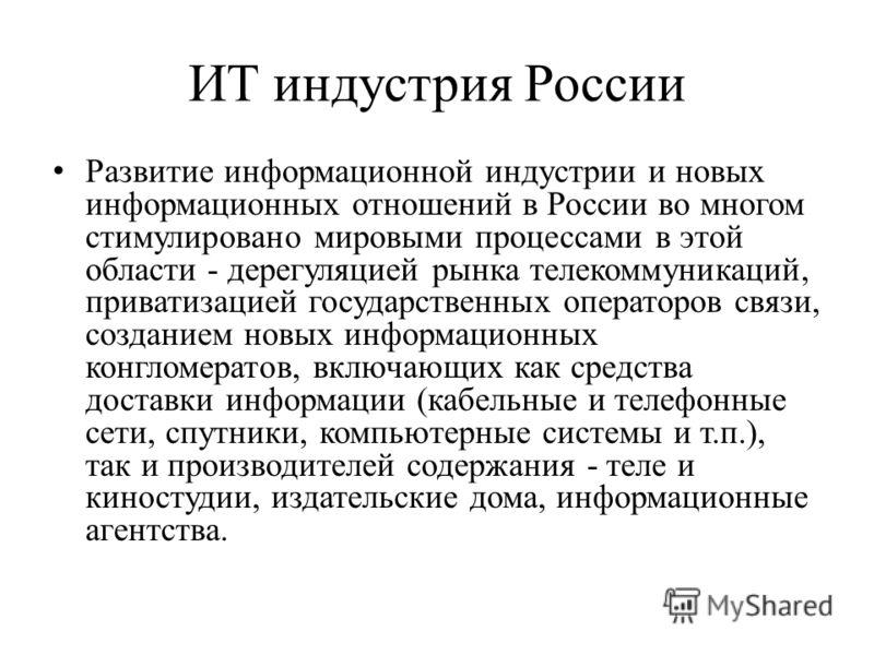 ИТ индустрия России Развитие информационной индустрии и новых информационных отношений в России во многом стимулировано мировыми процессами в этой области - дерегуляцией рынка телекоммуникаций, приватизацией государственных операторов связи, создание