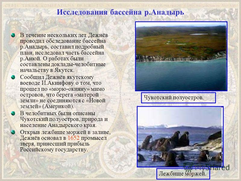 Исследования бассейна р.Анадырь В течение нескольких лет Дежнёв проводил обследование бассейна р.Анадырь, составил подробный план, исследовал часть бассейна р.Анюй. О работах были составлены доклады-челобитные начальству в Якутск. Сообщил Дежнёв якут