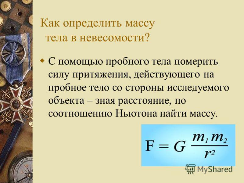 Как определить массу тела в невесомости? Можно аннигилировать исследуемое тело(перевести всю массу в энергию) и померить выделившуюся энергию – по соотношению Эйнштейна получить ответ.