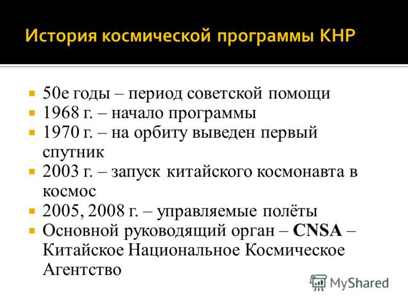 50е годы – период советской помощи 1968 г. – начало программы 1970 г. – на орбиту выведен первый спутник 2003 г. – запуск китайского космонавта в космос 2005, 2008 г. – управляемые полёты Основной руководящий орган – CNSA – Китайское Национальное Кос