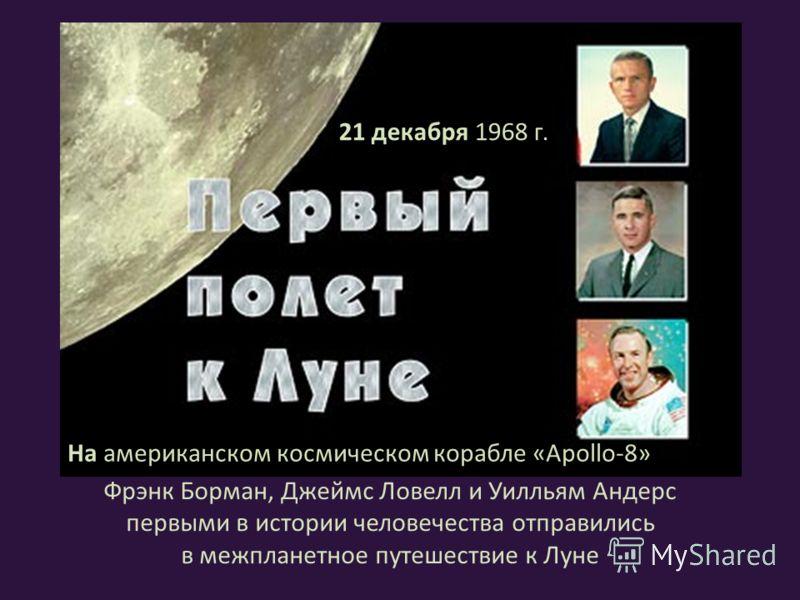 Фрэнк Борман, Джеймс Ловелл и Уилльям Андерс первыми в истории человечества отправились в межпланетное путешествие к Луне 21 декабря 1968 г. На американском космическом корабле «Apollo-8»