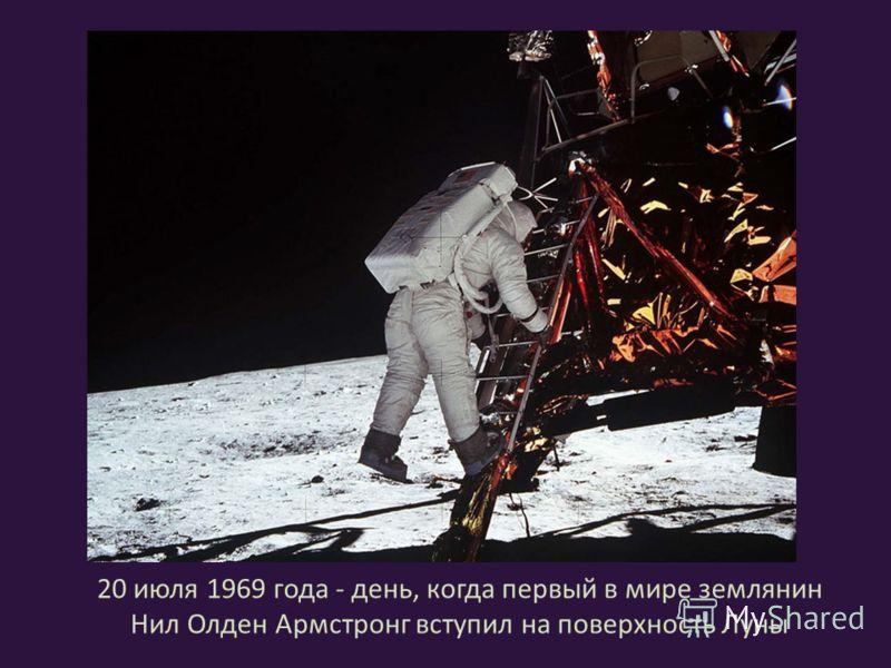 20 июля 1969 года - день, когда первый в мире землянин Нил Олден Армстронг вступил на поверхность Луны