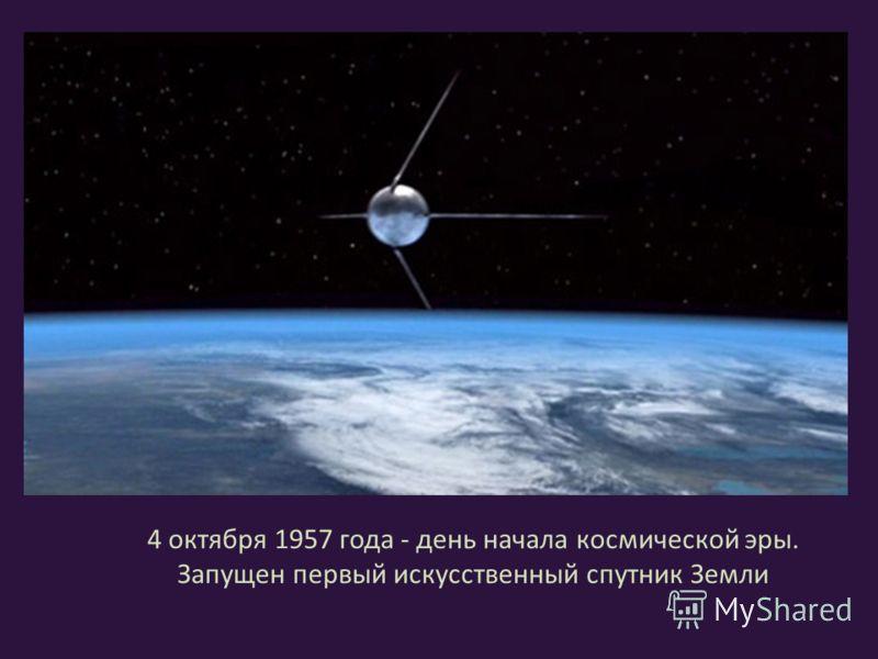 4 октября 1957 года - день начала космической эры. Запущен первый искусственный спутник Земли