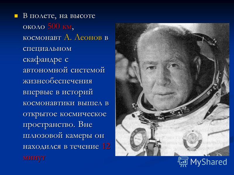 В полете, на высоте около 500 км, космонавт А. Леонов в специальном скафандре с автономной системой жизнеобеспечения впервые в историй космонавтики вышел в открытое космическое пространство. Вне шлюзовой камеры он находился в течение 12 минут В полет