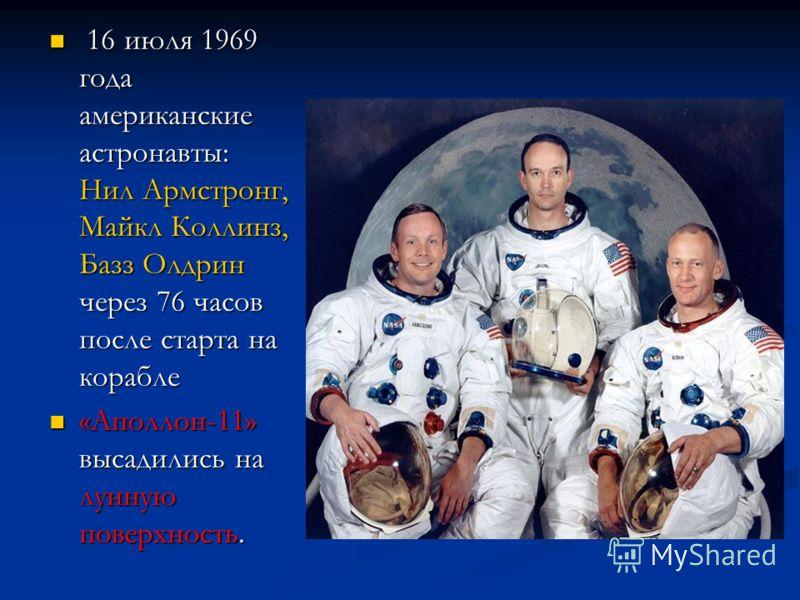 16 июля 1969 года американские астронавты: Нил Армстронг, Майкл Коллинз, Базз Олдрин через 76 часов после старта на корабле 16 июля 1969 года американские астронавты: Нил Армстронг, Майкл Коллинз, Базз Олдрин через 76 часов после старта на корабле «А