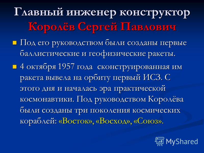 Главный инженер конструктор Королёв Сергей Павлович Под его руководством были созданы первые баллистические и геофизические ракеты. Под его руководством были созданы первые баллистические и геофизические ракеты. 4 октября 1957 года сконструированная