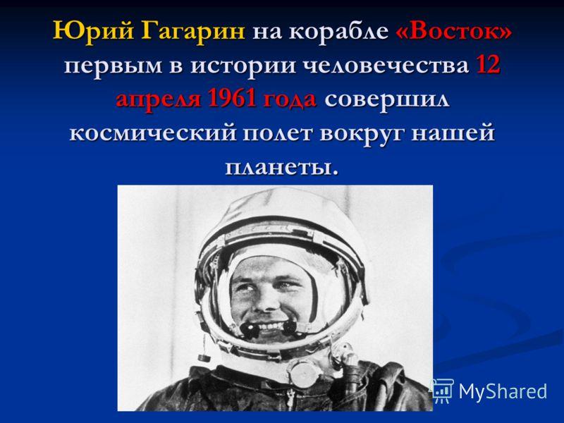 Юрий Гагарин на корабле «Восток» первым в истории человечества 12 апреля 1961 года совершил космический полет вокруг нашей планеты.