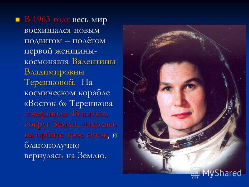 В 1963 году весь мир восхищался новым подвигом – полётом первой женщины- космонавта Валентины Владимировны Терешковой. На космическом корабле «Восток-6» Терешкова совершила 48 витков вокруг Земли, находясь на орбите трое суток, и благополучно вернула