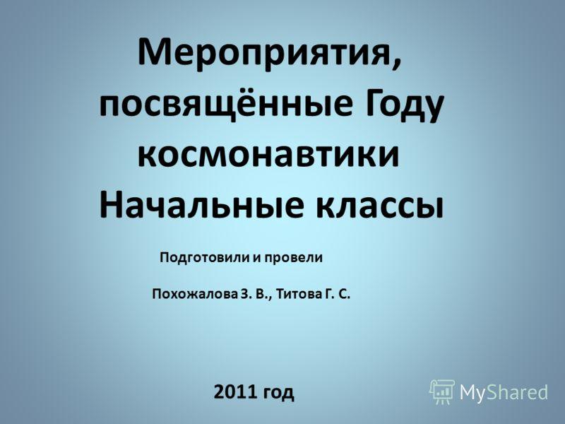 Мероприятия, посвящённые Году космонавтики Начальные классы Подготовили и провели Похожалова З. В., Титова Г. С. 2011 год