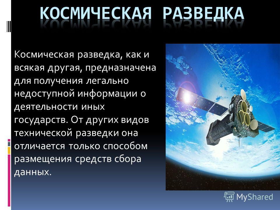 Космическая разведка, как и всякая другая, предназначена для получения легально недоступной информации о деятельности иных государств. От других видов технической разведки она отличается только способом размещения средств сбора данных.