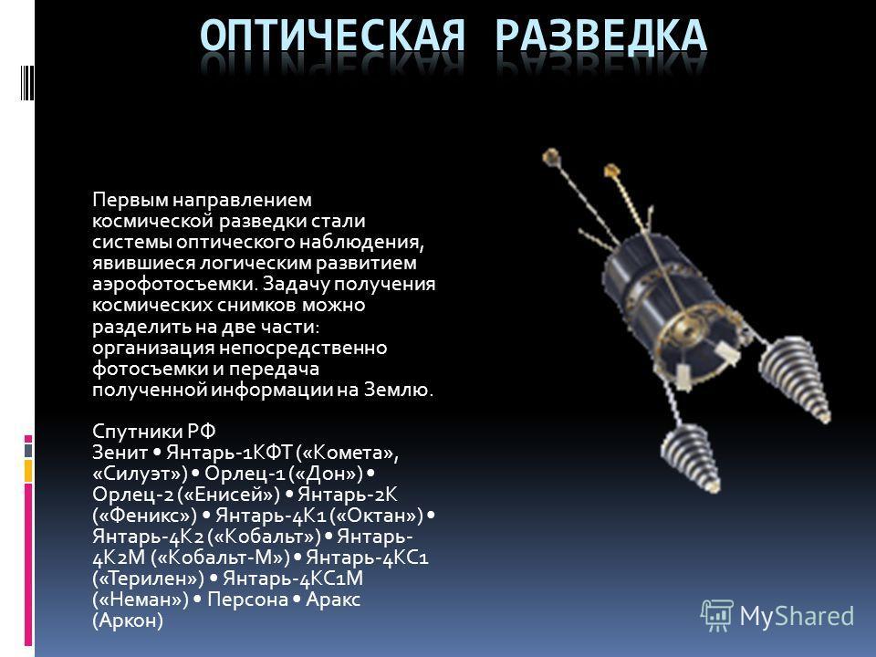 Первым направлением космической разведки стали системы оптического наблюдения, явившиеся логическим развитием аэрофотосъемки. Задачу получения космических снимков можно разделить на две части: организация непосредственно фотосъемки и передача получен