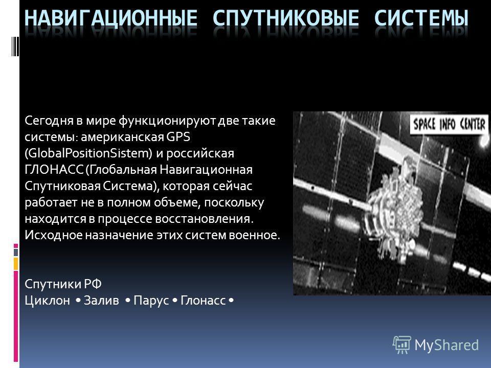 Сегодня в мире функционируют две такие системы: американская GPS (GlobalPositionSistem) и российская ГЛОНАСС (Глобальная Навигационная Спутниковая Система), которая сейчас работает не в полном объеме, поскольку находится в процессе восстановления. Ис